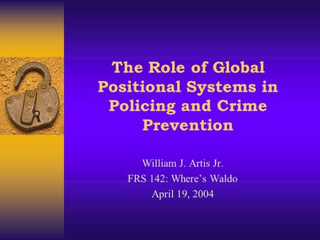 The Role of Global Positional Systems in Policing and Crime Prevention William J. Artis Jr. FRS 142: Where's Waldo April 19, 2004.
