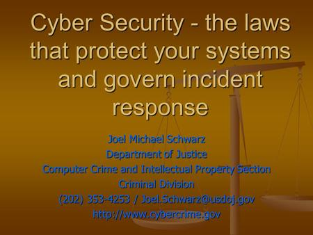 Cyber Security - the laws that protect your systems and govern incident response Joel Michael Schwarz Department of Justice Computer Crime and Intellectual.