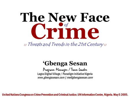 The New Face of Crime :: Threats and Trends in the 21st Century :: 'Gbenga Sesan Program Manager / Team Leader Lagos Digital Village / Paradigm Initiative.