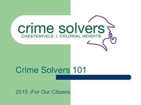 Crime Solvers 101 2015 -For Our Citizens. Why Crime Solvers? Crime Solvers operates on the premise that someone other than the criminal has information.