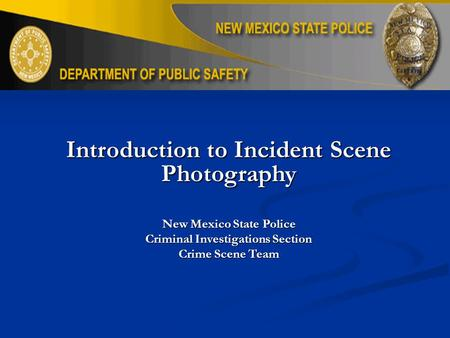 Introduction to Incident Scene Photography New Mexico State Police Criminal Investigations Section Crime Scene Team.