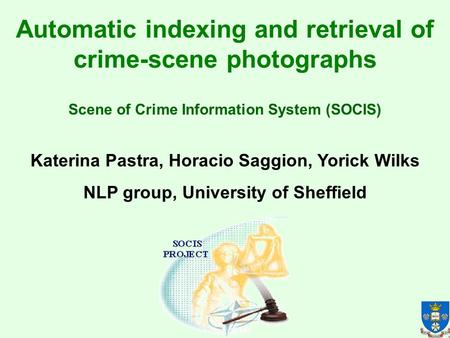 Automatic indexing and retrieval of crime-scene photographs Katerina Pastra, Horacio Saggion, Yorick Wilks NLP group, University of Sheffield Scene of.
