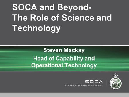 PROTECTIVE MARKING © SOCA 2006 SOCA and Beyond- The Role of Science and Technology Steven Mackay Head of Capability and Operational Technology.
