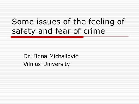 Some issues of the feeling of safety and fear of crime Dr. Ilona Michailovič Vilnius University.