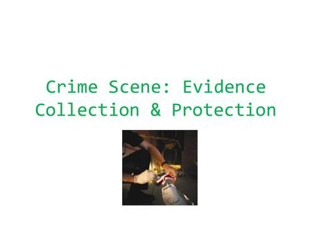 Crime Scene: Evidence Collection & Protection. I. Assessing the Scene of the Crime The moment a police officer arrives on the scene, a strict set of guidelines.