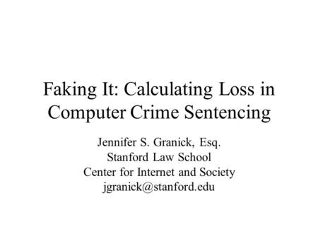 Faking It: Calculating Loss in Computer Crime Sentencing Jennifer S. Granick, Esq. Stanford Law School Center for Internet and Society