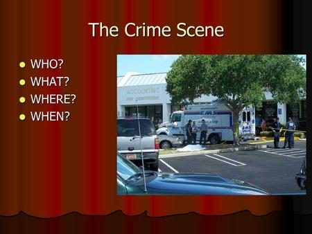 The Crime Scene WHO? WHO? WHAT? WHAT? WHERE? WHERE? WHEN? WHEN?