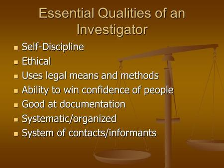 Essential Qualities of an Investigator Self-Discipline Self-Discipline Ethical Ethical Uses legal means and methods Uses legal means and methods Ability.