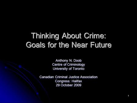1 Thinking About Crime: Goals for the Near Future Anthony N. Doob Centre of Criminology University of Toronto Canadian Criminal Justice Association Congress: