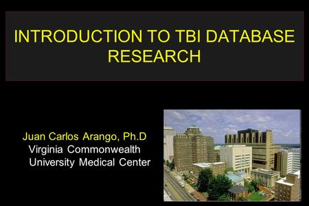 INTRODUCTION TO TBI DATABASE RESEARCH Juan Carlos Arango, Ph.D Virginia Commonwealth University Medical Center.