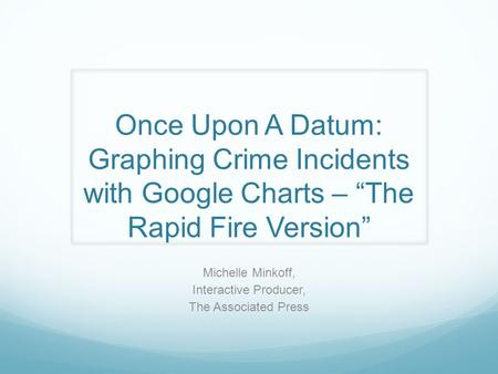 "Once Upon A Datum: Graphing Crime Incidents with Google Charts – ""The Rapid Fire Version"" Michelle Minkoff, Interactive Producer, The Associated Press."
