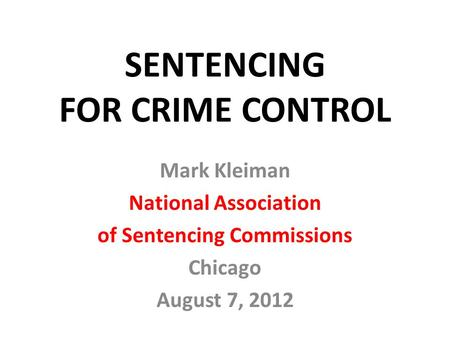 SENTENCING FOR CRIME CONTROL Mark Kleiman National Association of Sentencing Commissions Chicago August 7, 2012.