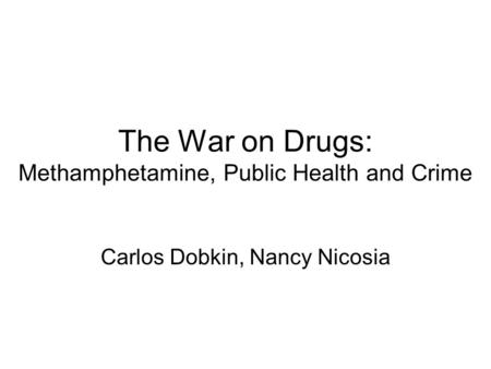 The War on Drugs: Methamphetamine, Public Health and Crime Carlos Dobkin, Nancy Nicosia.