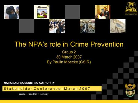 Justice freedom security S t a k e h o l d e r C o n f e r e n c e – M a r c h 2 0 0 7 NATIONAL PROSECUTING AUTHORITY The NPA's role in Crime Prevention.