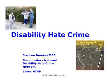 Disability Hate Crime Stephen Brookes MBE Co-ordinator – National Disability Hate Crime Network Lancs HCSP DHCN - Stephen Brookes 2014.