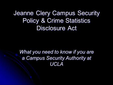 Jeanne Clery Campus Security Policy & Crime Statistics Disclosure Act What you need to know if you are a Campus Security Authority at UCLA.