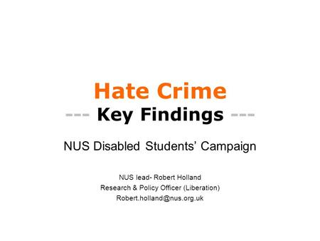 Hate Crime --- Key Findings --- NUS Disabled Students' Campaign NUS lead- Robert Holland Research & Policy Officer (Liberation)