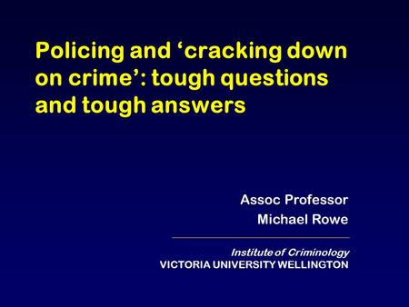 Policing and 'cracking down on crime': tough questions and tough answers Assoc Professor Michael Rowe Institute of Criminology VICTORIA UNIVERSITY WELLINGTON.