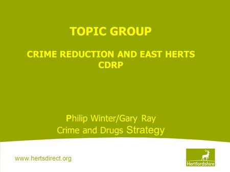 Www.hertsdirect.org TOPIC GROUP CRIME REDUCTION AND EAST HERTS CDRP P hilip Winter/Gary Ray Crime and Drugs Strategy.