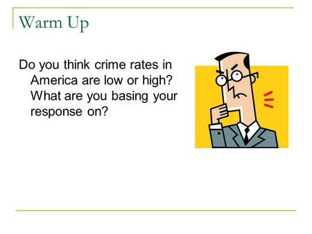 Warm Up Do you think crime rates in America are low or high? What are you basing your response on?