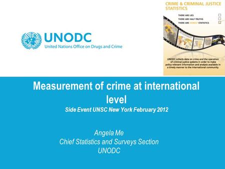 Measurement of crime at international level Side Event UNSC New York February 2012 Angela Me Chief Statistics and Surveys Section UNODC.