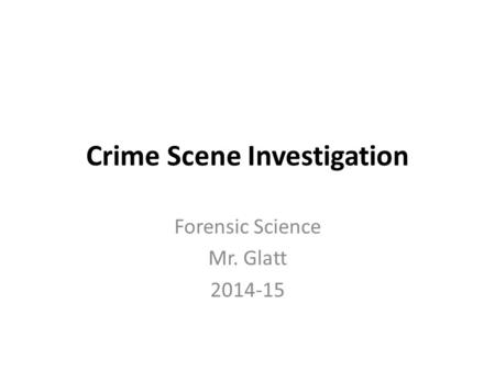 Crime Scene Investigation Forensic Science Mr. Glatt 2014-15.