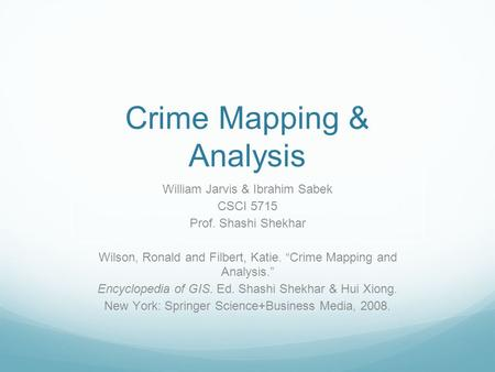 "Crime Mapping & Analysis William Jarvis & Ibrahim Sabek CSCI 5715 Prof. Shashi Shekhar Wilson, Ronald and Filbert, Katie. ""Crime Mapping and Analysis."""