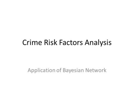 Crime Risk Factors Analysis Application of Bayesian Network.