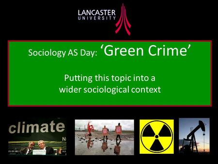 Sociology AS Day: 'Green Crime' Putting this topic into a wider sociological context.