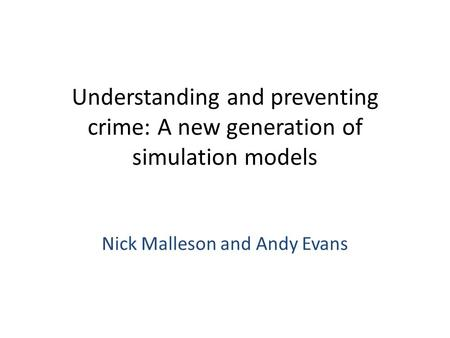 Understanding and preventing crime: A new generation of simulation models Nick Malleson and Andy Evans.