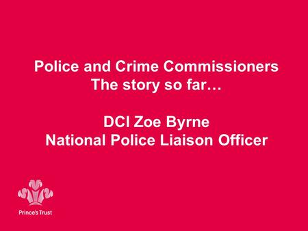 Police and Crime Commissioners The story so far… DCI Zoe Byrne National Police Liaison Officer.