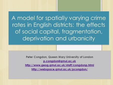 A model for spatially varying crime rates in English districts: the effects of social capital, fragmentation, deprivation and urbanicity Peter Congdon,
