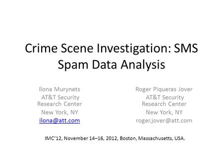 Crime Scene Investigation: SMS Spam Data Analysis Ilona Murynets AT&T Security Research Center New York, NY Roger Piqueras Jover AT&T Security.