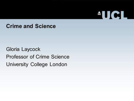 Crime and Science Gloria Laycock Professor of Crime Science University College London.