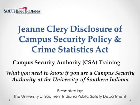 Jeanne Clery Disclosure of Campus Security Policy & Crime Statistics Act Presented by: The University of Southern Indiana Public Safety Department What.