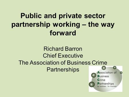 Public and private sector partnership working – the way forward Richard Barron Chief Executive The Association of Business Crime Partnerships.