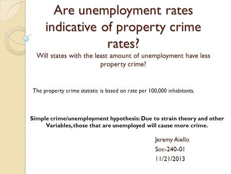 Are unemployment rates indicative of property crime rates? Will states with the least amount of unemployment have less property crime? Jeremy Aiello Soc-240-01.