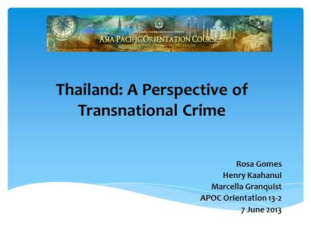 Thailand: A Perspective of Transnational Crime Rosa Gomes Henry Kaahanui Marcella Granquist APOC Orientation 13-2 7 June 2013.