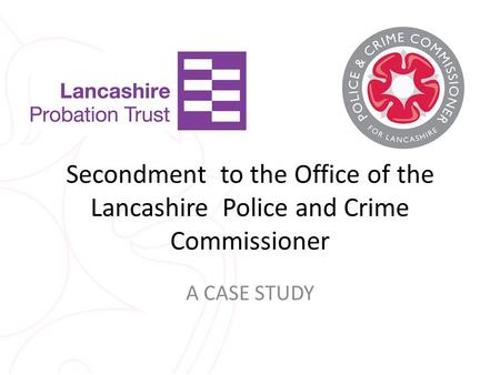 Secondment to the Office of the Lancashire Police and Crime Commissioner A CASE STUDY.