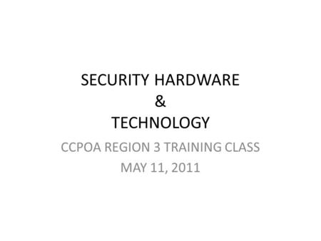 SECURITY HARDWARE & TECHNOLOGY CCPOA REGION 3 TRAINING CLASS MAY 11, 2011.