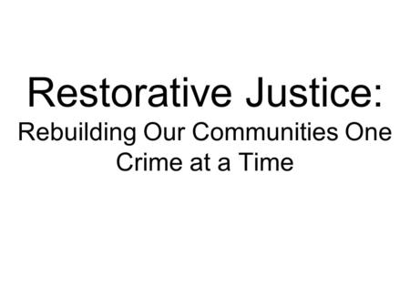Restorative Justice: Rebuilding Our Communities One Crime at a Time.