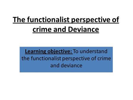 The functionalist perspective of crime and Deviance Learning objective: To understand the functionalist perspective of crime and deviance.
