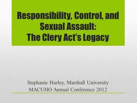Responsibility, Control, and Sexual Assault: The Clery Act's Legacy Stephanie Hurley, Marshall University MACUHO Annual Conference 2012.