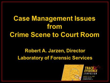 Case Management Issues from Crime Scene to Court Room Robert A. Jarzen, Director Laboratory of Forensic Services.
