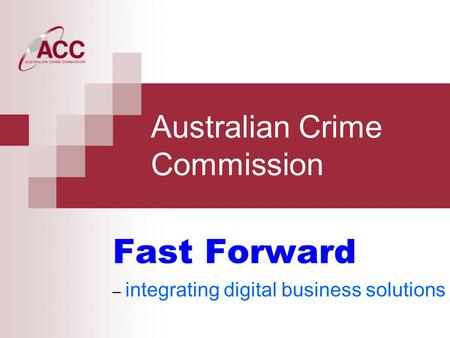 Australian Crime Commission Fast Forward – integrating digital business solutions.