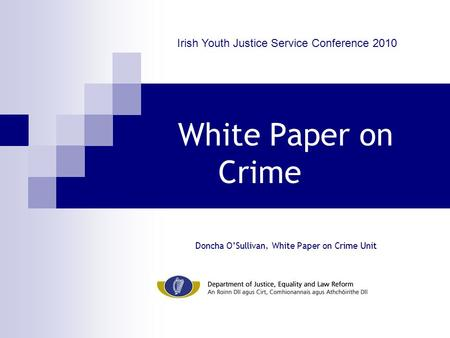White Paper on Crime Doncha O'Sullivan, White Paper on Crime Unit Irish Youth Justice Service Conference 2010.