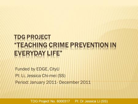 Funded by EDGE, CityU PI: Li, Jessica Chi-mei (SS) Period: January 2011- December 2011 TDG Project No. 6000317 PI: Dr Jessica Li (SS)