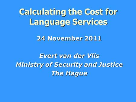 Calculating the Cost for Language Services 24 November 2011 Evert van der Vlis Ministry of Security and Justice The Hague.