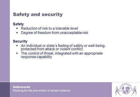 Saferworld Working for the prevention of armed violence Safety and security Safety  Reduction of risk to a tolerable level  Degree of freedom from unacceptable.