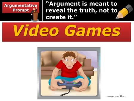 "Video Games Argumentative Prompt ""Argument is meant to reveal the truth, not to create it."""